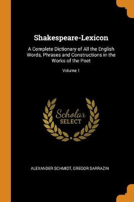 Shakespeare-Lexicon: A Complete Dictionary of All the English Words, Phrases and Constructions in the Works of the Poet; Volume 1 (Paperback)