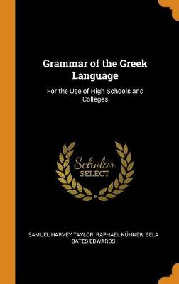 Grammar of the Greek Language: For the Use of High Schools and Colleges (Hardback)