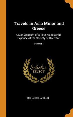 Travels in Asia Minor and Greece: Or, an Account of a Tour Made at the Expense of the Society of Dilettanti; Volume 1 (Hardback)