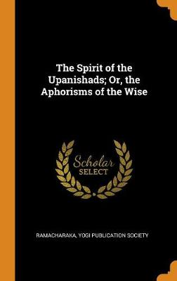 The Spirit of the Upanishads; Or, the Aphorisms of the Wise (Hardback)