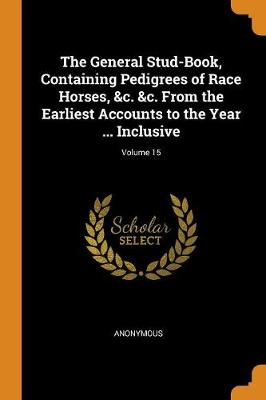 The General Stud-Book, Containing Pedigrees of Race Horses, &c. &c. from the Earliest Accounts to the Year ... Inclusive; Volume 15 (Paperback)