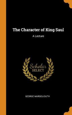 The Character of King Saul: A Lecture (Hardback)