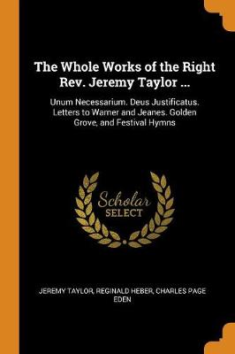 The Whole Works of the Right Rev. Jeremy Taylor ...: Unum Necessarium. Deus Justificatus. Letters to Warner and Jeanes. Golden Grove, and Festival Hymns (Paperback)