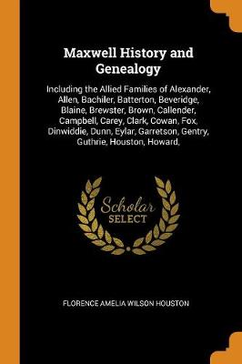 Maxwell History and Genealogy: Including the Allied Families of Alexander, Allen, Bachiler, Batterton, Beveridge, Blaine, Brewster, Brown, Callender, Campbell, Carey, Clark, Cowan, Fox, Dinwiddie, Dunn, Eylar, Garretson, Gentry, Guthrie, Houston, Howard, (Paperback)