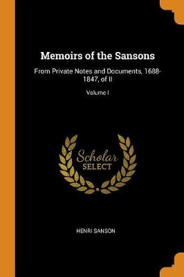 Memoirs of the Sansons: From Private Notes and Documents, 1688-1847, of II; Volume I (Paperback)
