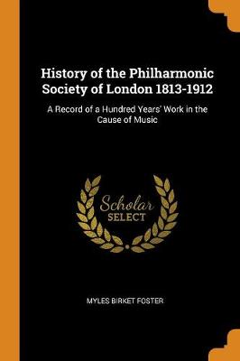 History of the Philharmonic Society of London 1813-1912: A Record of a Hundred Years' Work in the Cause of Music (Paperback)