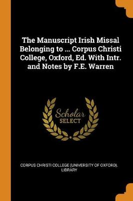 The Manuscript Irish Missal Belonging to ... Corpus Christi College, Oxford, Ed. with Intr. and Notes by F.E. Warren (Paperback)