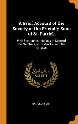 A Brief Account of the Society of the Friendly Sons of St. Patrick: With Biographical Notices of Some of the Members, and Extracts from the Minutes (Hardback)