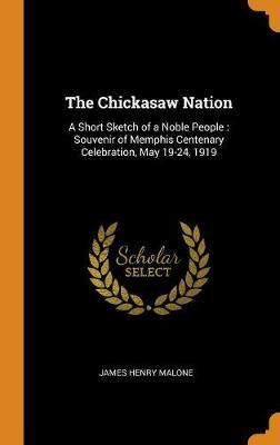 The Chickasaw Nation: A Short Sketch of a Noble People: Souvenir of Memphis Centenary Celebration, May 19-24, 1919 (Hardback)