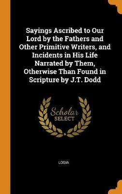 Sayings Ascribed to Our Lord by the Fathers and Other Primitive Writers, and Incidents in His Life Narrated by Them, Otherwise Than Found in Scripture by J.T. Dodd (Hardback)