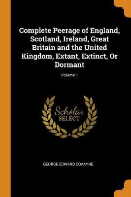 Complete Peerage of England, Scotland, Ireland, Great Britain and the United Kingdom, Extant, Extinct, or Dormant; Volume 1 (Paperback)