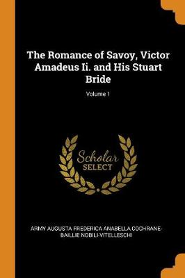 The Romance of Savoy, Victor Amadeus II. and His Stuart Bride; Volume 1 (Paperback)