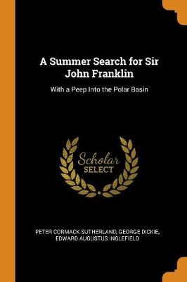 A Summer Search for Sir John Franklin: With a Peep Into the Polar Basin (Paperback)