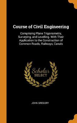 Course of Civil Engineering: Comprising Plane Trigonometry, Surveying, and Levelling. with Their Application to the Construction of Common Roads, Railways, Canals (Hardback)