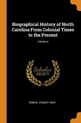 Biographical History of North Carolina from Colonial Times to the Present; Volume 4 (Paperback)
