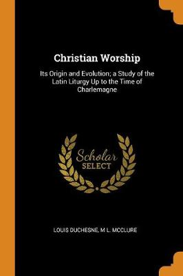 Christian Worship: Its Origin and Evolution; A Study of the Latin Liturgy Up to the Time of Charlemagne (Paperback)