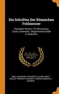 Die Schriften Der R mischen Feldmesser: Gromatici Veteres / Ex Recensione Caroli Lachmanni; Diagrammata Edidit S. Rvdorffvs (Hardback)