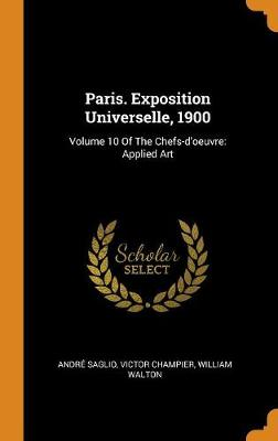 Paris. Exposition Universelle, 1900: Volume 10 of the Chefs-d'Oeuvre: Applied Art (Hardback)