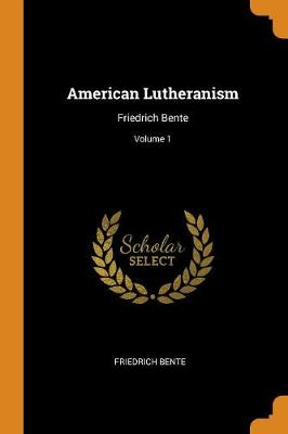 American Lutheranism: Friedrich Bente; Volume 1 (Paperback)
