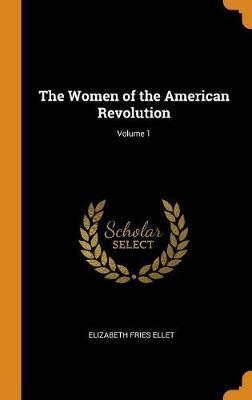 The Women of the American Revolution; Volume 1 (Hardback)