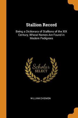Stallion Record: Being a Dictionary of Stallions of the XIX Century, Whose Names Are Found in Modern Pedigrees (Paperback)