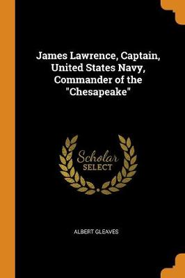 James Lawrence, Captain, United States Navy, Commander of the Chesapeake (Paperback)
