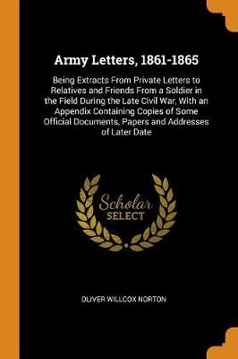 Army Letters, 1861-1865. Being Extracts from Private Letters to Relatives and Friends from a Soldier in the Field During the Late Civil War, with an Appendix Containing Copies of Some Official Documents, Papers and Addresses of Later Date (Paperback)