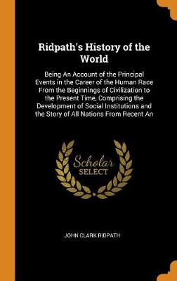 Ridpath's History of the World: Being an Account of the Principal Events in the Career of the Human Race from the Beginnings of Civilization to the Present Time, Comprising the Development of Social Institutions and the Story of All Nations from Recent an (Hardback)