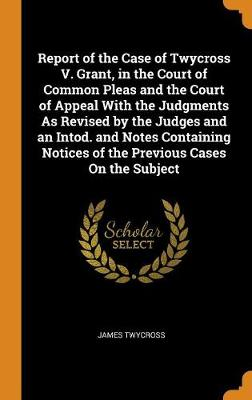 Report of the Case of Twycross V. Grant, in the Court of Common Pleas and the Court of Appeal with the Judgments as Revised by the Judges and an Intod. and Notes Containing Notices of the Previous Cases on the Subject (Hardback)