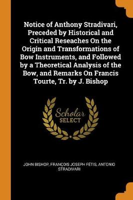 Notice of Anthony Stradivari, Preceded by Historical and Critical Reseaches on the Origin and Transformations of Bow Instruments, and Followed by a Theoretical Analysis of the Bow, and Remarks on Francis Tourte, Tr. by J. Bishop (Paperback)