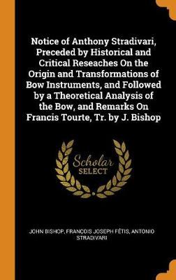 Notice of Anthony Stradivari, Preceded by Historical and Critical Reseaches on the Origin and Transformations of Bow Instruments, and Followed by a Theoretical Analysis of the Bow, and Remarks on Francis Tourte, Tr. by J. Bishop (Hardback)