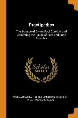 Practipedics: The Science of Giving Foot Comfort and Correcting the Cause of Foot and Shoe Troubles (Paperback)