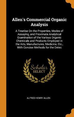 Allen's Commercial Organic Analysis: A Treatise on the Properties, Modes of Assaying, and Proximate Analytical Examination of the Various Organic Chemicals and Products Employed in the Arts, Manufactures, Medicine, Etc., with Concise Methods for the Detec (Hardback)