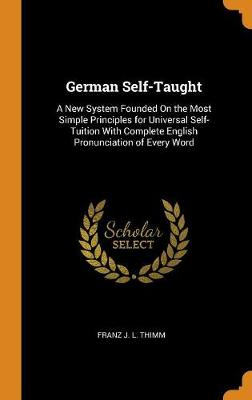 German Self-Taught: A New System Founded on the Most Simple Principles for Universal Self-Tuition with Complete English Pronunciation of Every Word (Hardback)