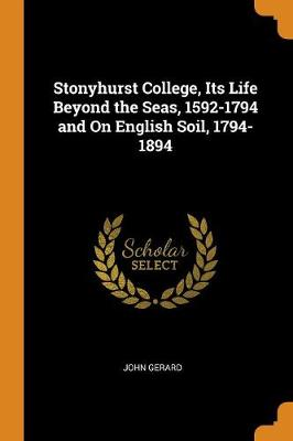 Stonyhurst College, Its Life Beyond the Seas, 1592-1794 and on English Soil, 1794-1894 (Paperback)