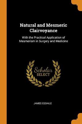 Natural and Mesmeric Clairvoyance: With the Practical Application of Mesmerism in Surgery and Medicine (Paperback)