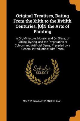 Original Treatises, Dating from the Xiith to the Xviiith Centuries, [o]n the Arts of Painting: In Oil, Miniature, Mosaic, and on Glass; Of Gilding, Dyeing, and the Preparation of Colours and Artificial Gems; Preceded by a General Introduction; With Trans (Paperback)