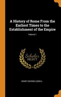 A History of Rome from the Earliest Times to the Establishment of the Empire; Volume 1 (Hardback)