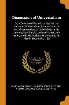 Discussion of Universalism: Or, a Defence of Orthodoxy Against the Heresy of Universalism, as Advocated by Mr. Abner Kneeland, in the Debate in the Universalist Church, Lombard Street, July 1824, and in His Various Publications, as Also in Those of Mr. Ba (Paperback)