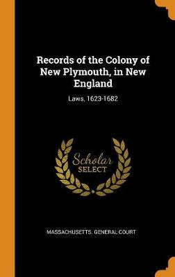 Records of the Colony of New Plymouth, in New England: Laws, 1623-1682 (Hardback)