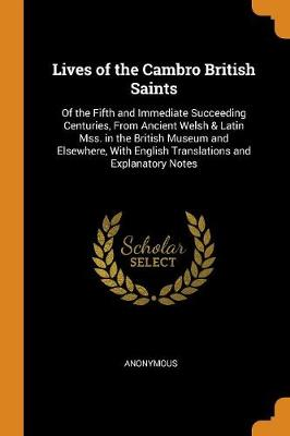 Lives of the Cambro British Saints: Of the Fifth and Immediate Succeeding Centuries, from Ancient Welsh & Latin Mss. in the British Museum and Elsewhere, with English Translations and Explanatory Notes (Paperback)