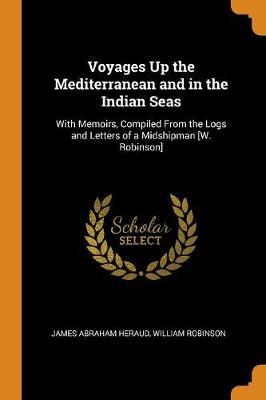 Voyages Up the Mediterranean and in the Indian Seas: With Memoirs, Compiled from the Logs and Letters of a Midshipman [w. Robinson] (Paperback)