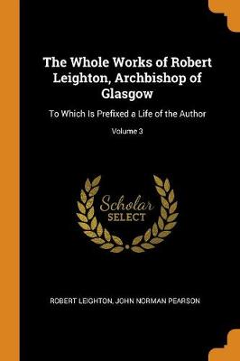 The Whole Works of Robert Leighton, Archbishop of Glasgow: To Which Is Prefixed a Life of the Author; Volume 3 (Paperback)