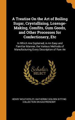 A Treatise on the Art of Boiling Sugar, Crystallizing, Lozenge-Making, Comfits, Gum Goods, and Other Processes for Confectionery, Etc: In Which Are Explained, in an Easy and Familiar Manner, the Various Methods of Manufacturing Every Description of Raw an (Hardback)