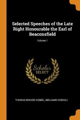 Selected Speeches of the Late Right Honourable the Earl of Beaconsfield; Volume 1 (Paperback)