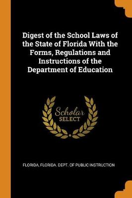 Digest of the School Laws of the State of Florida with the Forms, Regulations and Instructions of the Department of Education (Paperback)