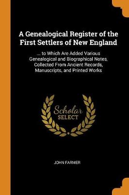 A Genealogical Register of the First Settlers of New England: ... to Which Are Added Various Genealogical and Biographical Notes, Collected from Ancient Records, Manuscripts, and Printed Works (Paperback)