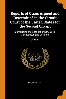 Reports of Cases Argued and Determined in the Circuit Court of the United States for the Second Circuit: Comprising the Districts of New-York, Connecticut, and Vermont; Volume 1 (Paperback)
