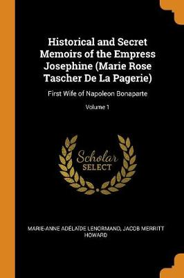 Historical and Secret Memoirs of the Empress Josephine (Marie Rose Tascher de la Pagerie): First Wife of Napoleon Bonaparte; Volume 1 (Paperback)