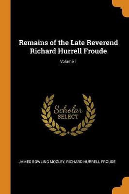 Remains of the Late Reverend Richard Hurrell Froude; Volume 1 (Paperback)